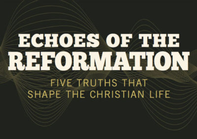 Echoes of the Reformation: 5 Truths that Shape the Christian Life